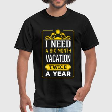 I Need A Six Month Vacation Twice A Year - Men's T-Shirt