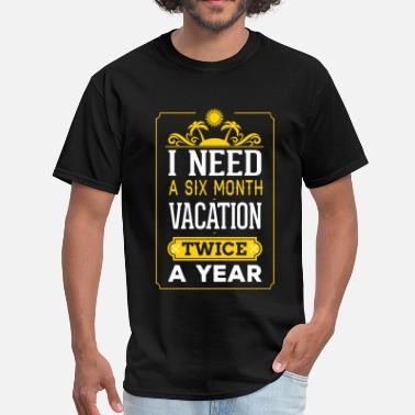I Need A Six Month Vacation Twice A Year I Need A Six Month Vacation Twice A Year - Men's T-Shirt