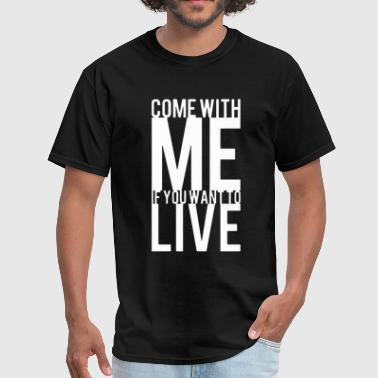 Come With Me If You Want To Live T Shirt - Men's T-Shirt