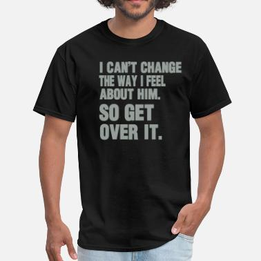 I Just Want To Love Fuck You I CAN'T CHANGE THE WAY I FEEL ABOUT HIM.  - Men's T-Shirt