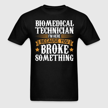Biomedical Technician Here Because You Broke Somet - Men's T-Shirt
