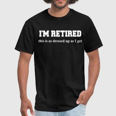 Boomers I M RETIRED this is as dressed up as I get Funny S - Men's T-Shirt