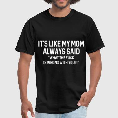 Like its like my mom always said WTF is wrong with you - Men's T-Shirt