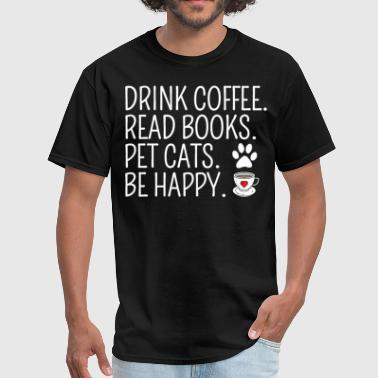 Drink Coffee Read Books Pet Cats Be Happy - Men's T-Shirt
