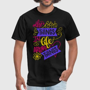 Best Things Life Are The Best Things In Life Arent things - Men's T-Shirt