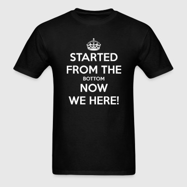 Started from the bottom now we here - Men's T-Shirt