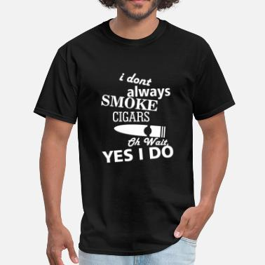 Bear Of Bandits SMOKE - I DONT ALWAYS SMOKE CIGARS OH WAIT YES I - Men's T-Shirt