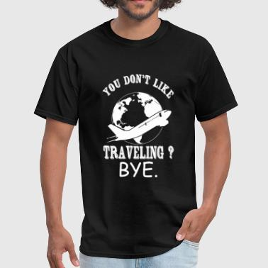 Traveling - You Don't Like Traveling? Bye - Men's T-Shirt