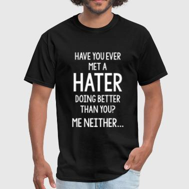 Hater - Have You Ever Met A Hater Doing Better T - Men's T-Shirt