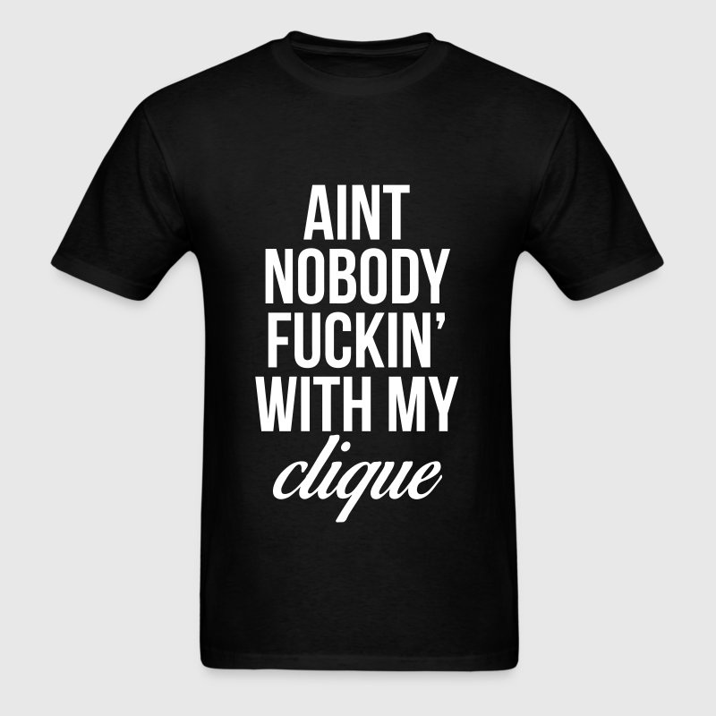 Ain't Nobody Fuckin With My Clique - Men's T-Shirt