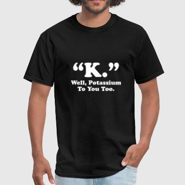 Potassium Element Potassium To You Too - Men's T-Shirt