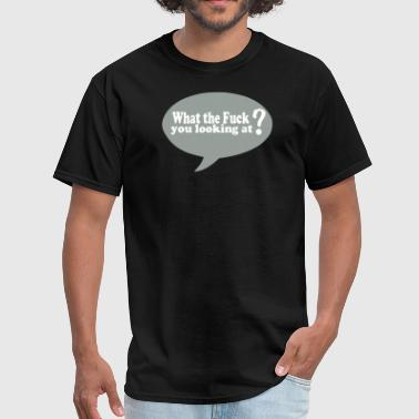 What the Fuck you looking at? - Men's T-Shirt