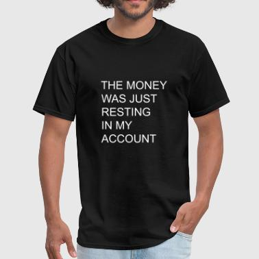 THE MONEY WAS JUST RESTING IN MY ACCOUNT - Men's T-Shirt