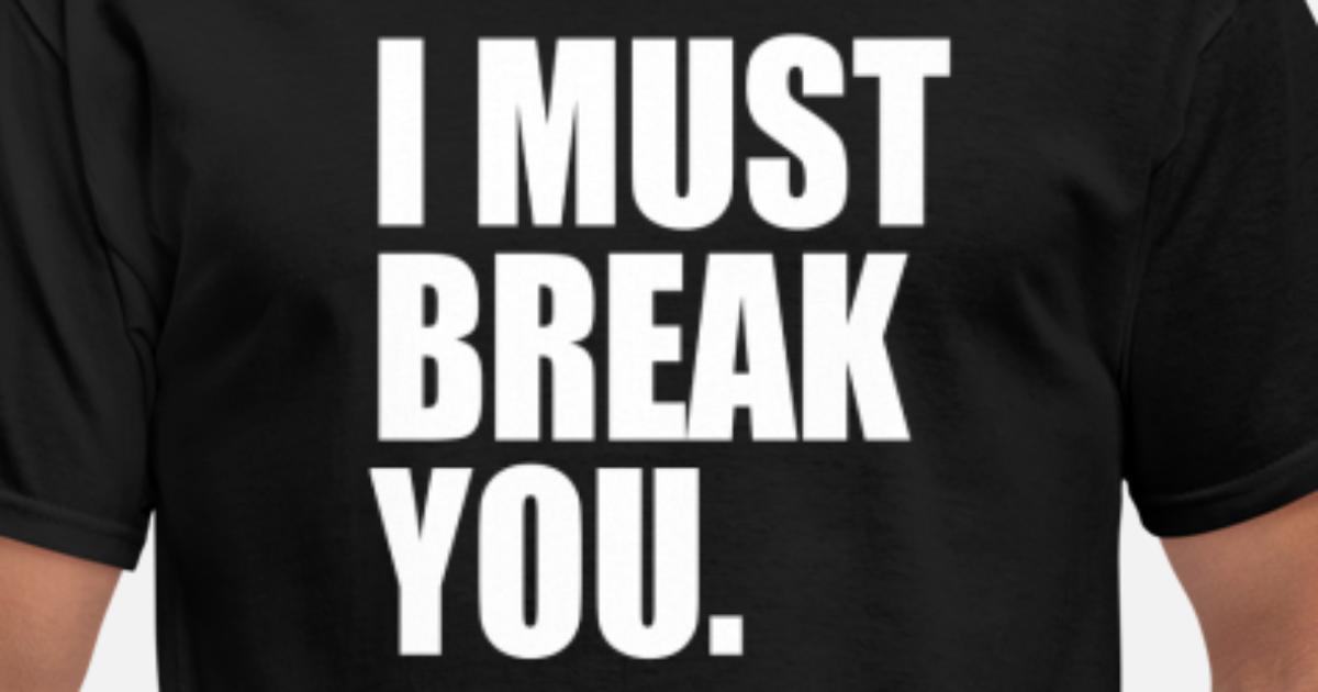 I must Break you Men's T-Shirt   Spreadshirt