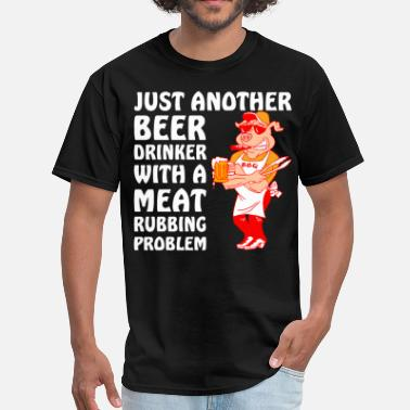 I Rub My Meat Another Beer Drinker With A Meat Rubbing Problem - Men's T-Shirt