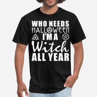 Who Needs Halloween Who Needs Halloween I'm A Witch All Year - Men's T-Shirt