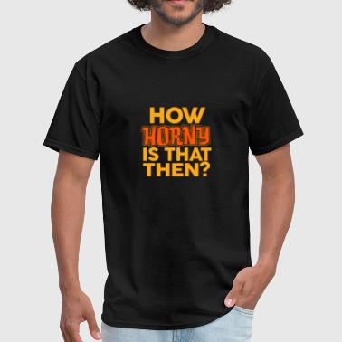 Horny Slogans How Horny Is That Then / Present / Slogan - Men's T-Shirt