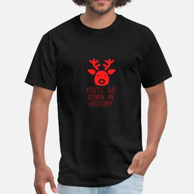 Red Deer You'll Go Down In History Rudolf Red Nosed - Men's T-Shirt