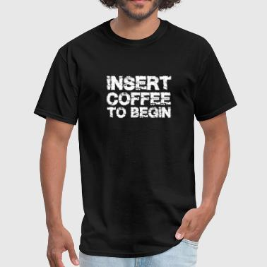 Insert Coffee To Begin T-shirt- Funny Coffee T-shi - Men's T-Shirt