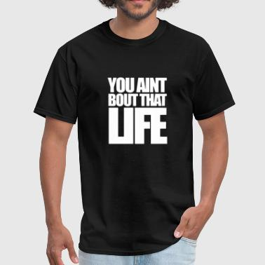 You Ain t Bout That Life Parody T-Shirt - Men's T-Shirt