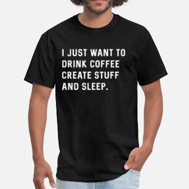 I Just Want To Drink Coffee Create Stuff And Sleep I just want to drink coffee create stuff and sleep - Men's T-Shirt