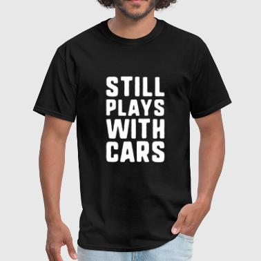 Still Playing With Cars Still Plays With Cars - Men's T-Shirt