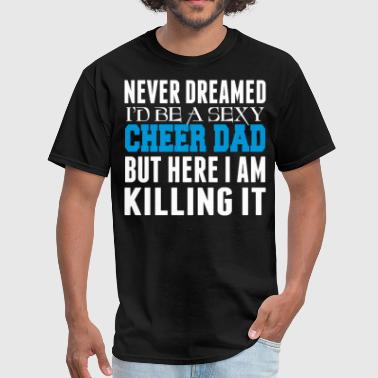 Cheer Dad Never Dreamed Id Be A Cheer Dad Killing It - Men's T-Shirt