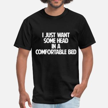Comfortable In The Bed I just want some head in a comfortable bed - Men's T-Shirt