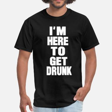 Here To Get Drunk I'M HERE TO GET DRUNK - Men's T-Shirt