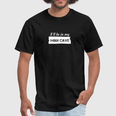 Ill Be In My Mancave - Men's T-Shirt