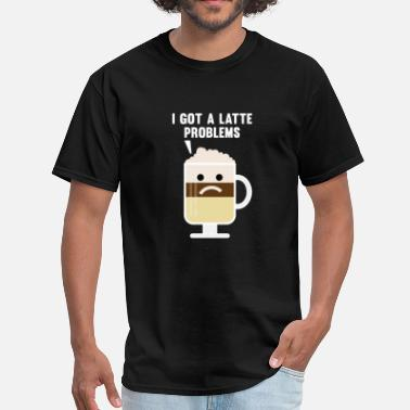 Latte Jokes I Got A Latte Problems - Men's T-Shirt