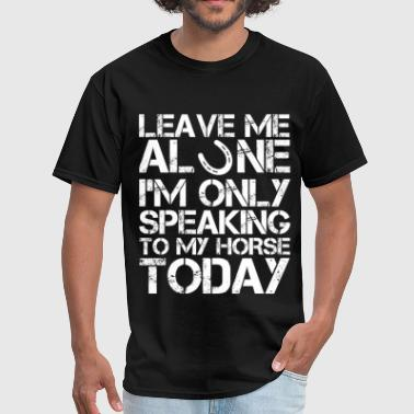 Leave me alone I'm only speaking to my horse today - Men's T-Shirt