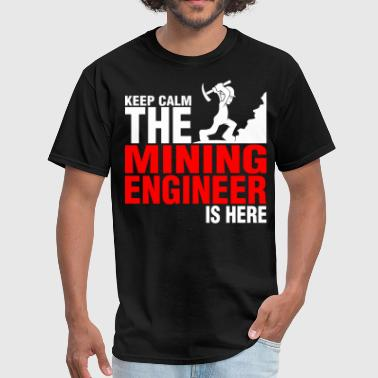 Mining Keep Calm The Mining Engineer Is Here - Men's T-Shirt