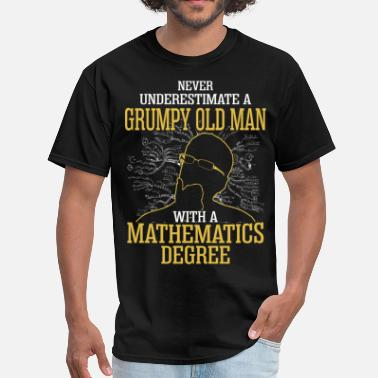 Never Underestimate A Man With A Mathematics Degree A Grumpy Old Man With A Mathematics Degree - Men's T-Shirt
