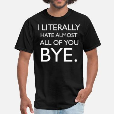I Hate You All I Literally Hate Almost All Of You Bye - Men's T-Shirt