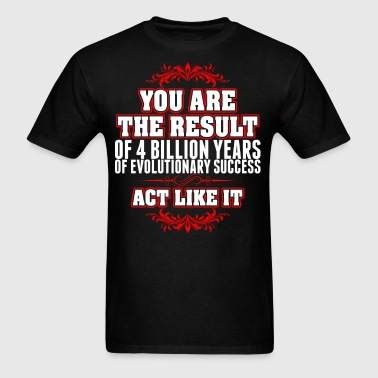 You Result 4 Billion Years Evolutionary Success  - Men's T-Shirt