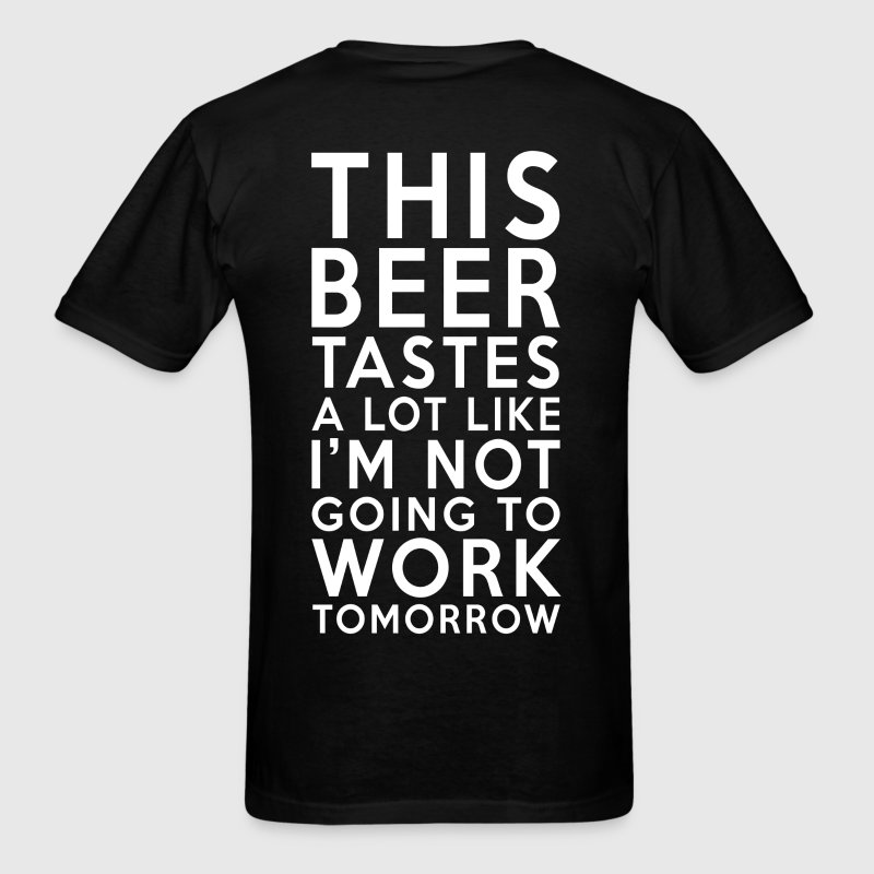 This Beer Tastes Like I'm Not Going To Work Tomorr - Men's T-Shirt