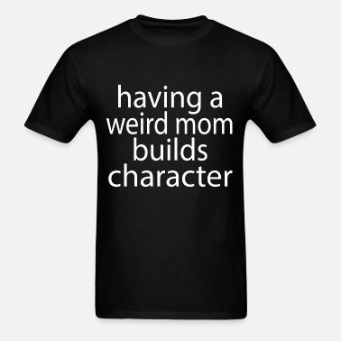 Having a Weird Mom Builds Character Proud Daughter Women Sweatshirt tee