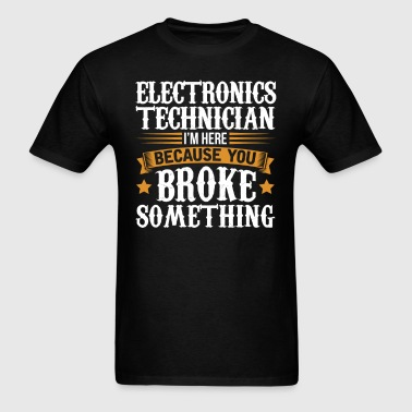 Electronics Technician Here Because You Broke Some - Men's T-Shirt