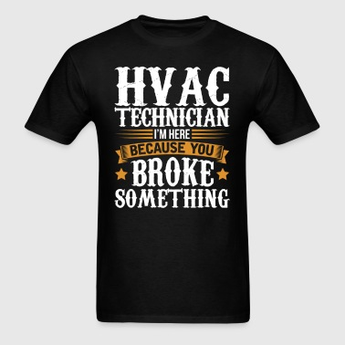 HVAC Technician Here Because You Broke Something T - Men's T-Shirt