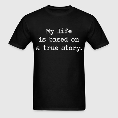 My Life Is Based on a True Story - Men's T-Shirt