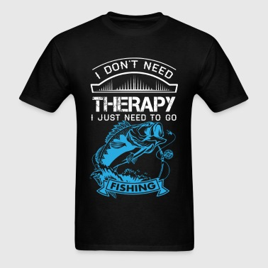 I Dont Need Therapy Need Fishing  - Men's T-Shirt