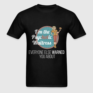 I'm The Psychotic Waitress Everyone warned you abo - Men's T-Shirt