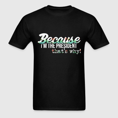 The President - Because I'm the President, that's  - Men's T-Shirt