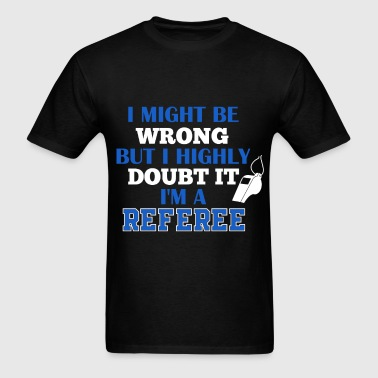 Referee -I might be wrong, but I highly doubt it I - Men's T-Shirt