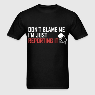 Reporter - Don't blame me, I'm just reporting it. - Men's T-Shirt