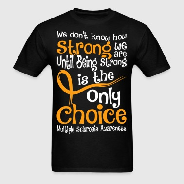 Being Strong Is The Only Choice Multiple Sclerosis - Men's T-Shirt