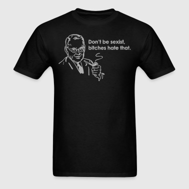 Don't Be Sexist, Bitches Hate That - Men's T-Shirt