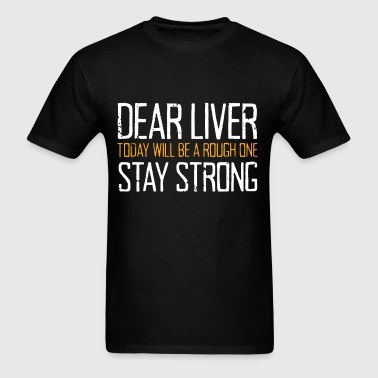 Dear Liver Today Will Be A Rough One Stay Strong - Men's T-Shirt