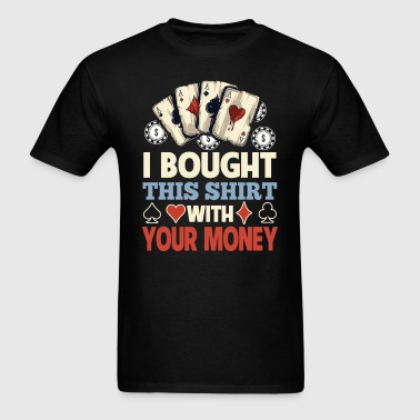 I Bought This Shirt With Your Money Poker - Men's T-Shirt